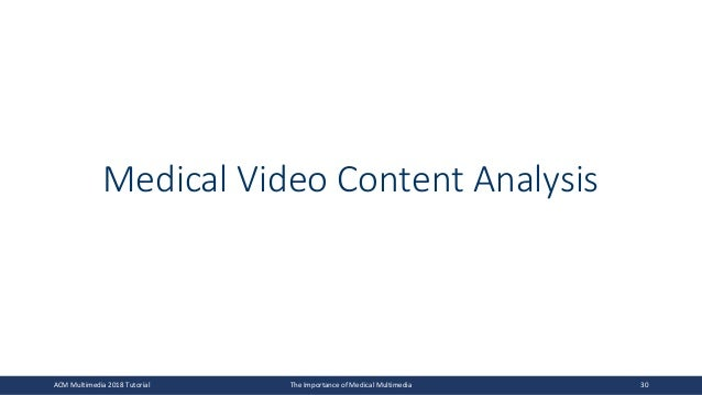 Medical Video Content Analysis ACM Multimedia 2018 Tutorial The Importance of Medical Multimedia 30