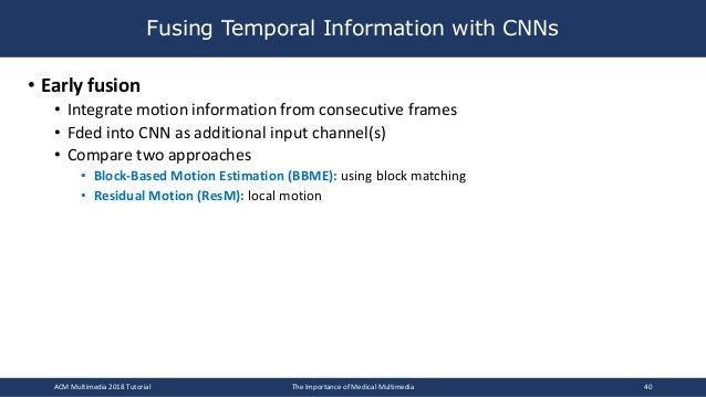 • Early fusion • Integrate motion information from consecutive frames • Fded into CNN as additional input channel(s) • Com...