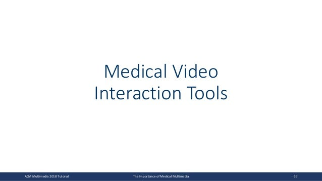 Medical Video Interaction Tools ACM Multimedia 2018 Tutorial The Importance of Medical Multimedia 63