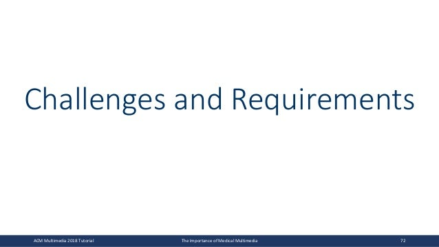 Challenges and Requirements ACM Multimedia 2018 Tutorial The Importance of Medical Multimedia 72
