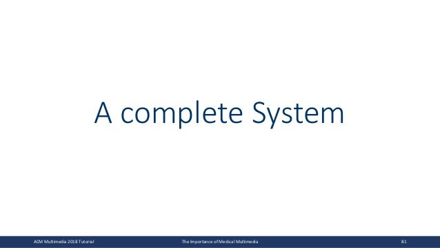 A complete System ACM Multimedia 2018 Tutorial The Importance of Medical Multimedia 81