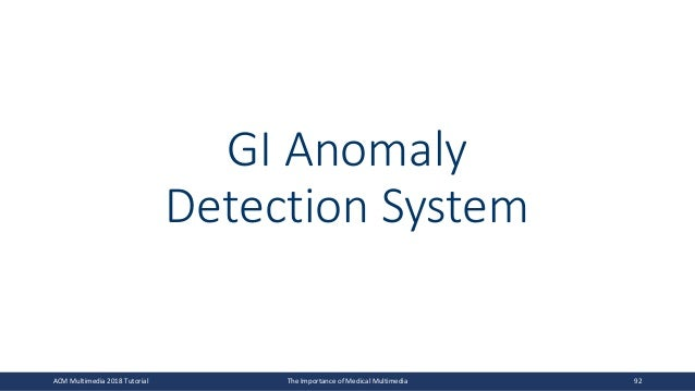 GI Anomaly Detection System ACM Multimedia 2018 Tutorial The Importance of Medical Multimedia 92