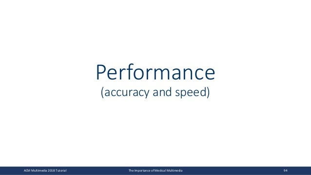 Performance (accuracy and speed) ACM Multimedia 2018 Tutorial The Importance of Medical Multimedia 94