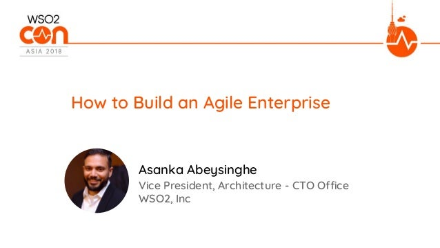 Vice President, Architecture - CTO Office WSO2, Inc How to Build an Agile Enterprise Asanka Abeysinghe