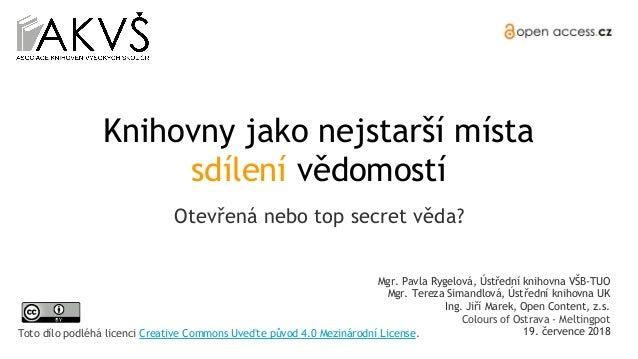 Knihovny jako nejstarší místa sdílení vědomostí Otevřená nebo top secret věda? Mgr. Pavla Rygelová, Ústřední knihovna VŠB-...