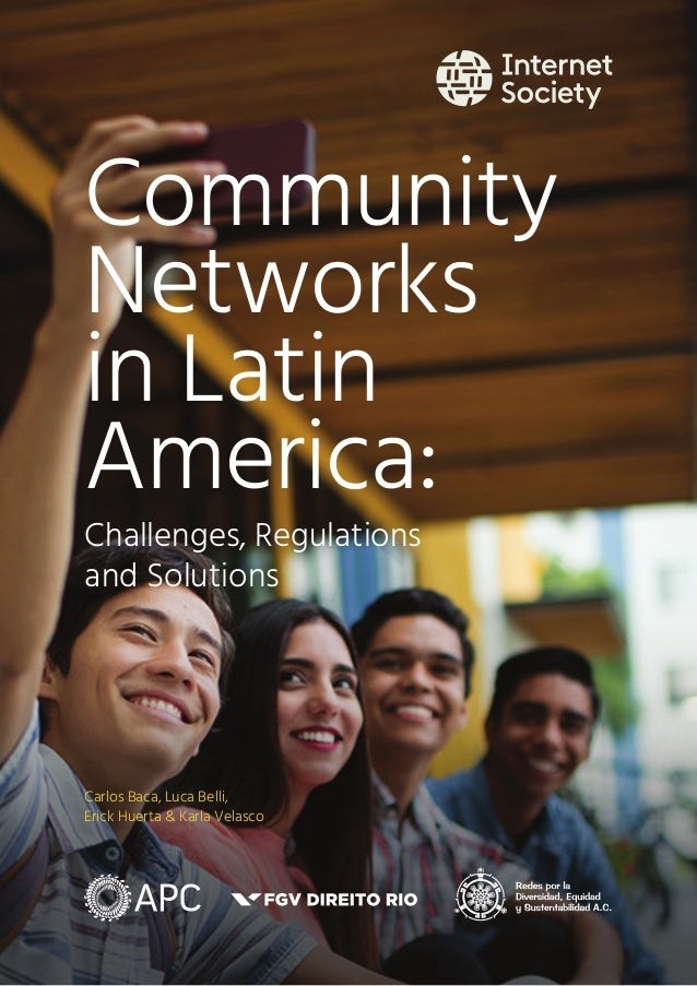 Carlos Baca, Luca Belli, Erick Huerta & Karla Velasco Community Networks in Latin America: Challenges, Regulations and Sol...