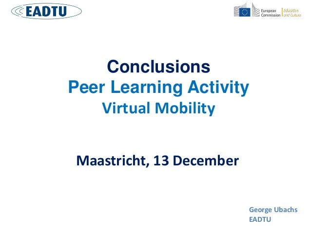 Conclusions Peer Learning Activity Virtual Mobility Maastricht, 13 December George Ubachs EADTU
