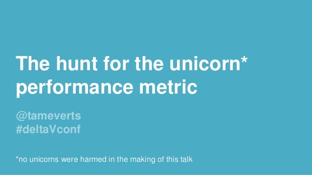 The hunt for the unicorn* performance metric @tameverts #deltaVconf *no unicorns were harmed in the making of this talk