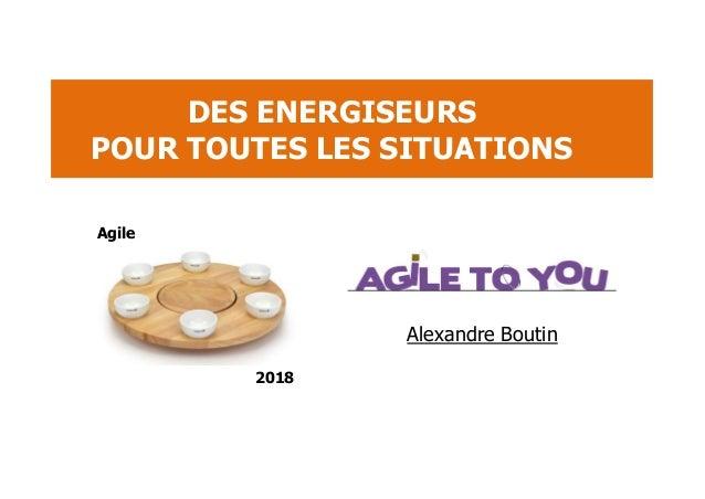 Alexandre Boutin DES ENERGISEURS POUR TOUTES LES SITUATIONS Agile 2018