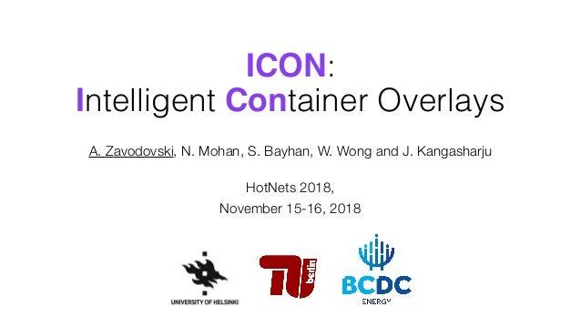 ICON: Intelligent Container Overlays A. Zavodovski, N. Mohan, S. Bayhan, W. Wong and J. Kangasharju HotNets 2018, Novembe...