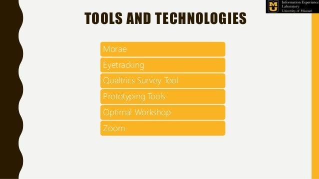 TOOLS AND TECHNOLOGIES Morae Eyetracking Qualtrics Survey Tool Prototyping Tools Optimal Workshop Zoom