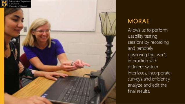 MORAE Allows us to perform usability testing sessions by recording and remotely observing the user's interaction with diff...