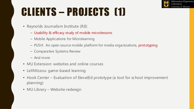CLIENTS – PROJECTS (1) • Reynolds Journalism Institute (RJI) – Usability & efficacy study of mobile microlessons – Mobile ...