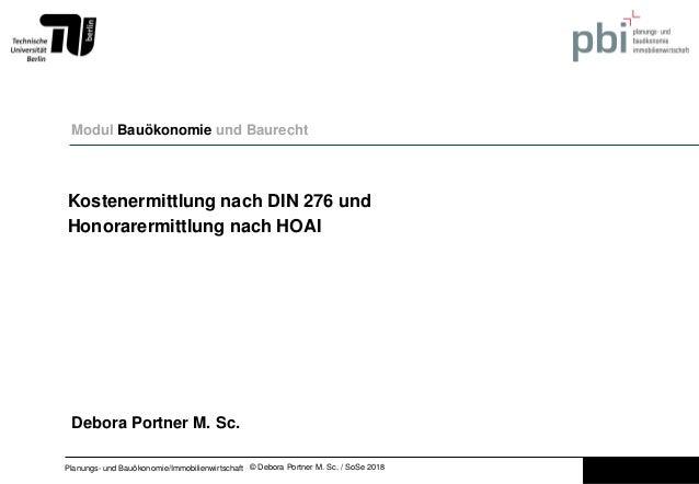 © Debora Portner M. Sc. / SoSe 2018Planungs- und Bauökonomie/Immobilienwirtschaft Kostenermittlung nach DIN 276 und Honora...