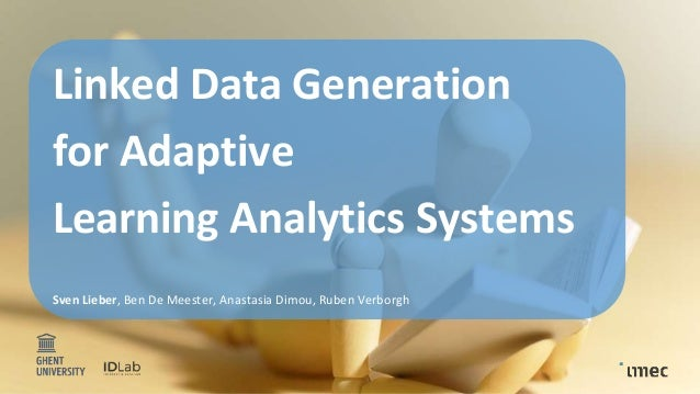 1 Linked Data Generation for Adaptive Learning Analytics Systems Sven Lieber, Ben De Meester, Anastasia Dimou, Ruben Verbo...