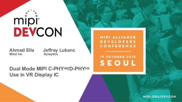Ahmed Ella Jeffrey Lukanc Mixel Inc. Synaptics Dual Mode MIPI C-PHYSM/D-PHYSM Use in VR Display IC