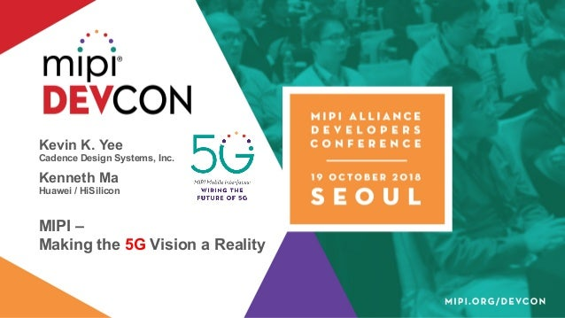 Kevin K. Yee Cadence Design Systems, Inc. Kenneth Ma Huawei / HiSilicon MIPI – Making the 5G Vision a Reality