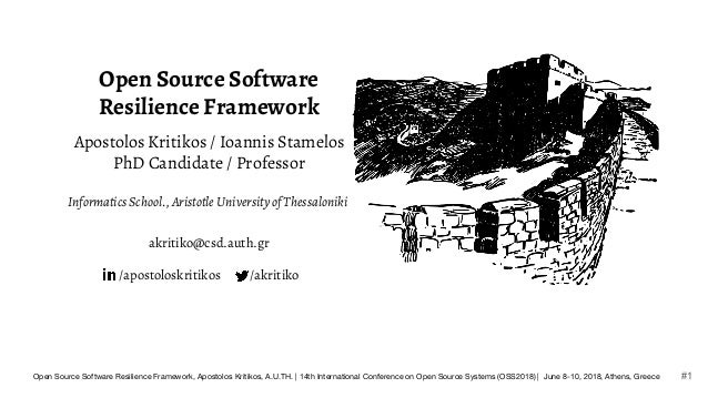 Open Source Software Resilience Framework Apostolos Kritikos / Ioannis Stamelos PhD Candidate / Professor Informatics Scho...