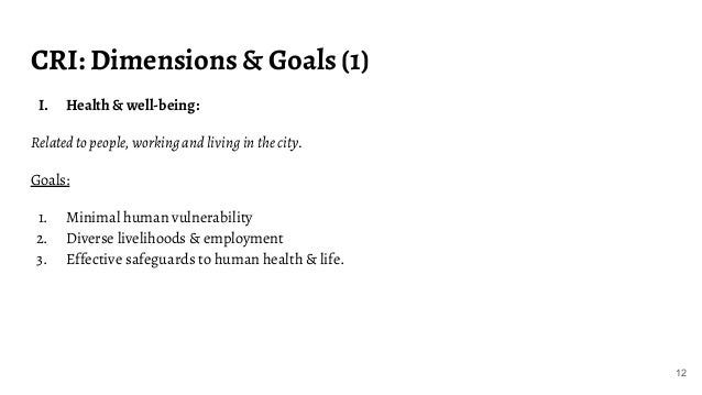 CRI: Dimensions & Goals (1) I. Health & well-being: Related to people, working and living in the city. Goals: 1. Minimal h...