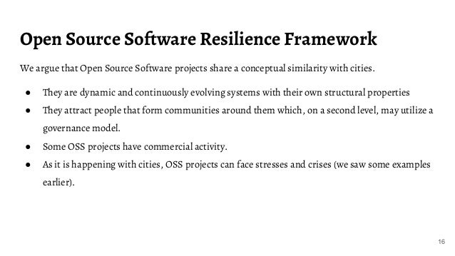 Open Source Software Resilience Framework We argue that Open Source Software projects share a conceptual similarity with c...