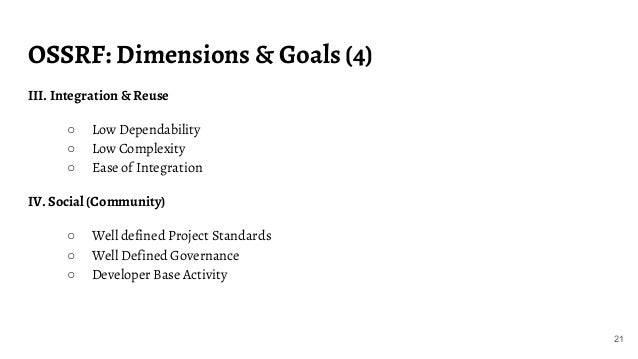 OSSRF: Dimensions & Goals (4) 21 III. Integration & Reuse ○ Low Dependability ○ Low Complexity ○ Ease of Integration IV. S...