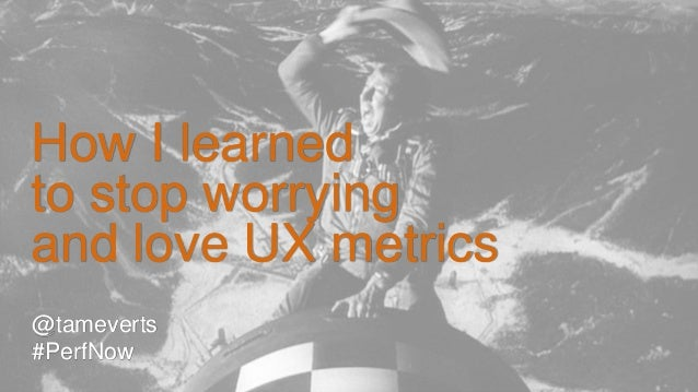 @tameverts #PerfNow How I learned to stop worrying and love UX metrics