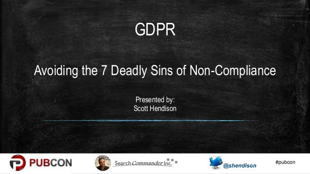 #pubcon Avoiding the 7 Deadly Sins of Non-Compliance Presented by: Scott Hendison GDPR