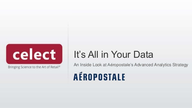 It's All in Your Data An Inside Look at Aéropostale's Advanced Analytics Strategy