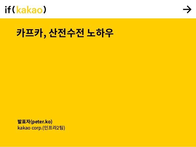카프카, 산전수전 노하우 발표자(peter.ko) kakao corp.(인프라2팀)