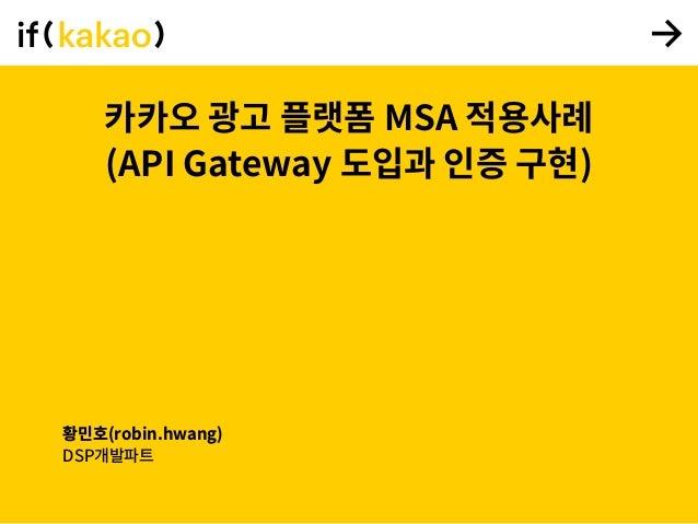 카카오 광고 플랫폼 MSA 적용사례 (API Gateway 도입과 인증 구현) 황민호(robin.hwang) DSP개발파트