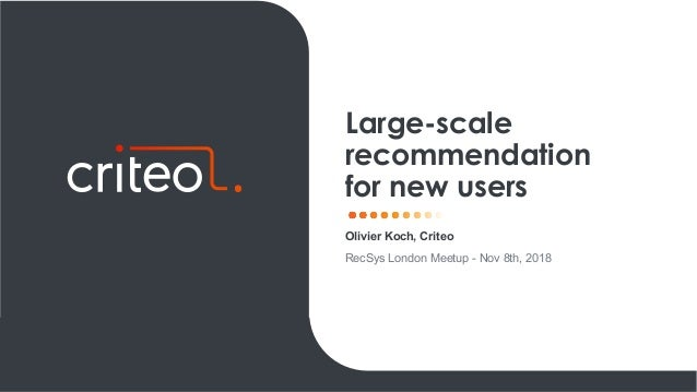 Olivier Koch, Criteo RecSys London Meetup - Nov 8th, 2018 Large-scale recommendation for new users