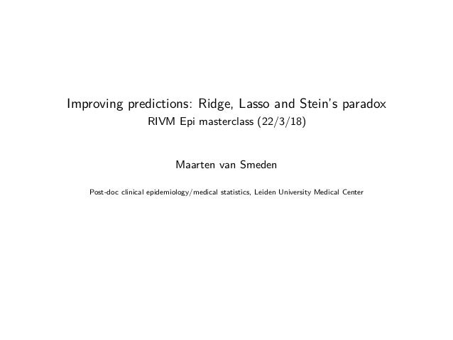 Improving predictions: Ridge, Lasso and Stein's paradox RIVM Epi masterclass (22/3/18) Maarten van Smeden Post-doc clinica...