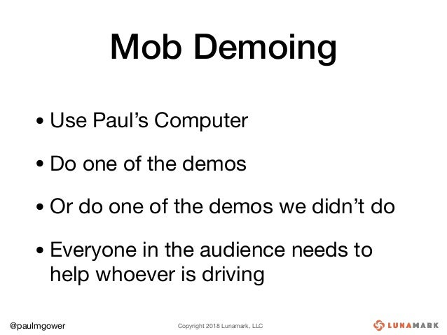 Copyright 2018 Lunamark, LLC@paulmgower Mob Demoing • Use Paul's Computer  • Do one of the demos  • Or do one of the demos...