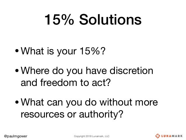 Copyright 2018 Lunamark, LLC@paulmgower 15% Solutions •What is your 15%?  •Where do you have discretion and freedom to act...