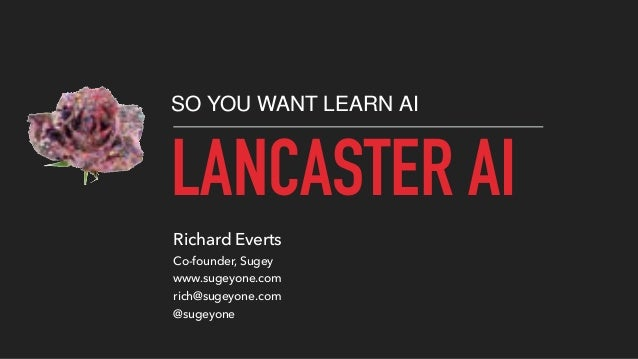 LANCASTER AI SO YOU WANT LEARN AI Richard Everts Co-founder, Sugey www.sugeyone.com rich@sugeyone.com @sugeyone