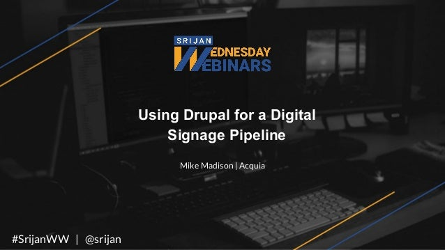Using Drupal for a Digital Signage Pipeline Mike Madison | Acquia #SrijanWW | @srijan