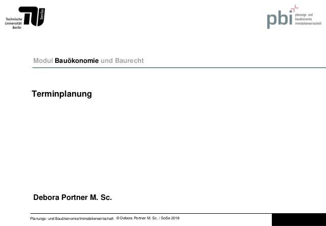 © Debora Portner M. Sc. / SoSe 2018Planungs- und Bauökonomie/Immobilienwirtschaft Terminplanung Modul Bauökonomie und Baur...