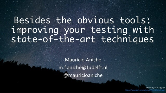 Besides the obvious tools: improving your testing with state-of-the-art techniques Maurício Aniche m.f.aniche@tudelft.nl @...