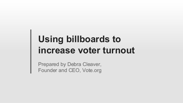 Using billboards to increase voter turnout Prepared by Debra Cleaver, Founder and CEO, Vote.org