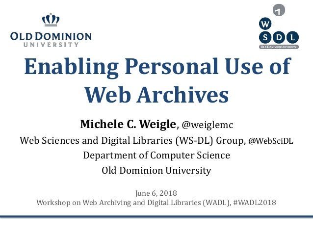 Enabling Personal Use of Web Archives Michele C. Weigle, @weiglemc Web Sciences and Digital Libraries (WS-DL) Group, @WebS...