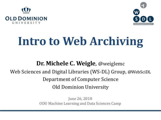 Intro to Web Archiving Dr. Michele C. Weigle, @weiglemc Web Sciences and Digital Libraries (WS-DL) Group, @WebSciDL Depart...