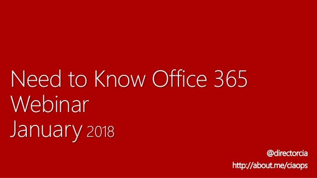 Need to Know Office 365 Webinar January 2018 @directorcia http://about.me/ciaops
