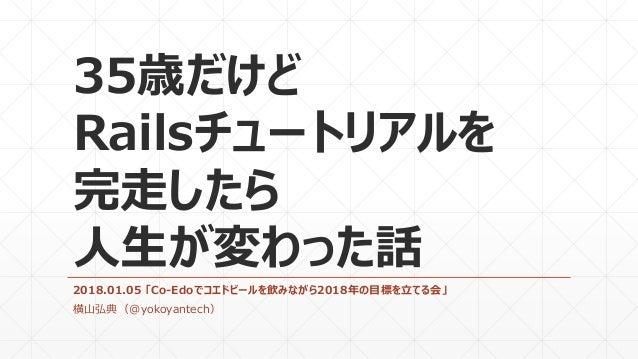 35歳だけど Railsチュートリアルを 完走したら 人生が変わった話 2018.01.05 「Co-Edoでコエドビールを飲みながら2018年の目標を立てる会」 横山弘典(@yokoyantech)