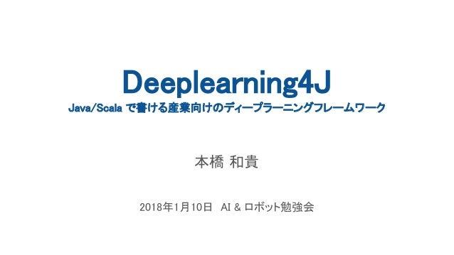 Deeplearning4J Java/Scala で書ける産業向けのディープラーニングフレームワーク 本橋 和貴 2018年1月10日 AI & ロボット勉強会