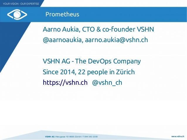 VSHN AG I Neugasse 10 I 8005 Zürich I T 044 545 53 00 www.vshn.ch Prometheus Aarno Aukia, CTO & co-founder VSHN @aarnoauki...