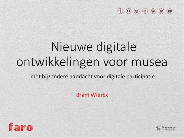 Nieuwe digitale ontwikkelingen voor musea met bijzondere aandacht voor digitale participatie Bram Wiercx
