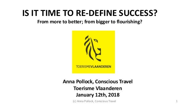 Anna Pollock, Conscious Travel Toerisme Vlaanderen January 12th, 2018 IS IT TIME TO RE-DEFINE SUCCESS? From more to better...