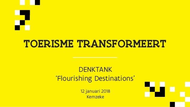 TOERISME TRANSFORMEERT DENKTANK 'Flourishing Destinations' 12 januari 2018 Kemzeke