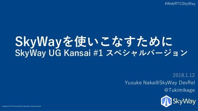 Copyright © NTT Communications Corporation. All rights reserved. #WebRTCSkyWay SkyWayを使いこなすために SkyWay UG Kansai #1 スペシャルバー...