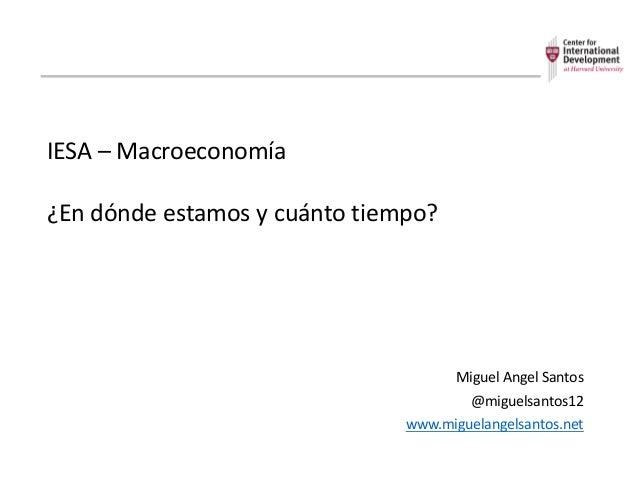 IESA– Macroeconomía ¿Endóndeestamosycuántotiempo? MiguelAngelSantos @miguelsantos12 www.miguelangelsantos.net